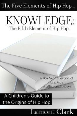 Knowledge: The Fifth Element of Hip Hop: A Children's Guide to the Origins of Hip Hop