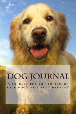 Dog Journal: A Dog Journal for You to Record Your Dog's Life as It Happens!