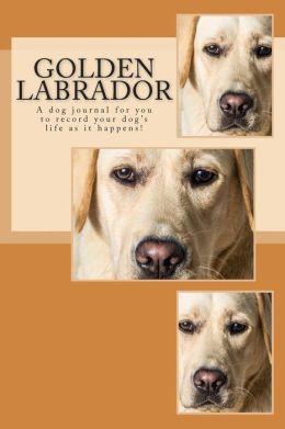 Golden Labrador: A Dog Journal for You to Record Your Dog's Life as It Happens!