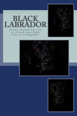 Black Labrador: A Dog Journal for You to Record Your Dog's Life as It Happens!