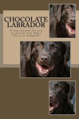Chocolate Labrador: A Dog Journal for You to Record Your Dog's Life as It Happens!