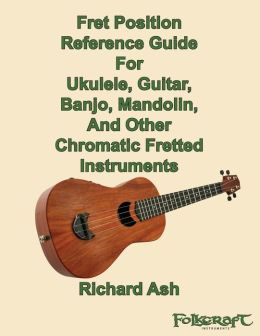 Fret Position Reference Guide For Ukulele, Guitar, Banjo, Mandolin And Other Chromatic Fretted Instruments
