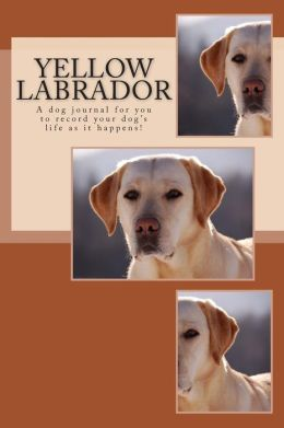 Yellow Labrador: A dog journal for you to record your dog's life as it happens!