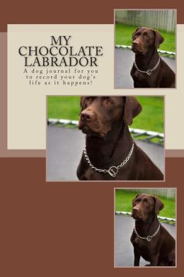 My Chocolate Labrador: A Dog Journal for You to Record Your Dog's Life as It Happens!