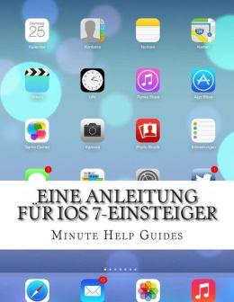 Eine Anleitung f r iOS 7-Einsteiger: Das inoffizielle Handbuch f r das iPhone 4 / 4s und das iPhone 5, 5s, 5c (mit iOS 7)