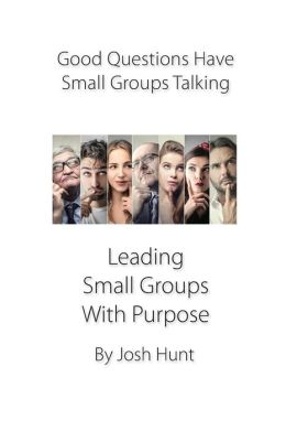 Good Questions Have Small Groups Talking -- Leading Small Groups With Purpose: Leading Small Groups With Purpose