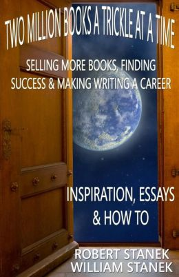 Two Million Books a Trickle at a Time: Selling More Books, Finding Success & Making Writing a Career. Inspiration, Essays & How To