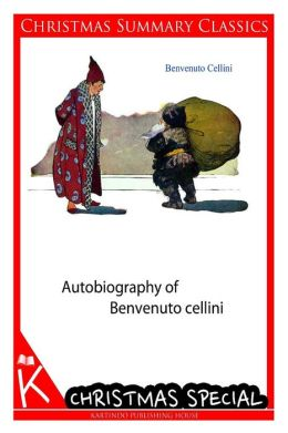 Autobiography of Benvenuto cellini [Christmas Summary Classics]