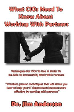 What CIOs Need To Know About Working With Partners: Techniques For CIOs To Use In Order To Be Able To Successfully Work With Partners