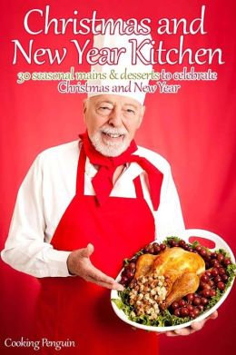 Christmas and New Year Kitchen: 30 seasonal mains and desserts to celebrate Christmas and New Year