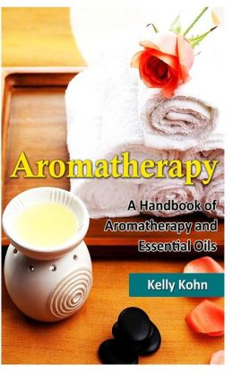 Aromatherapy: A Handbook of Aromatherapy and Essential Oils