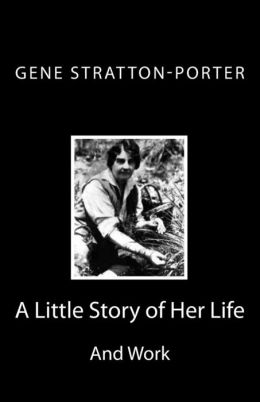 Gene Stratton-Porter: A Little Story of Her Life and Work