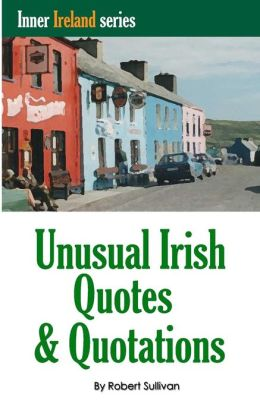 Unusual Irish Quotes & Quotations: The Worlds Greatest Conversationalists Hold Forth on Art, Love, Drinking, Music, Politics, History and More!