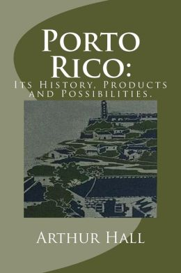 Porto Rico: Its History, Products and Possibilities.
