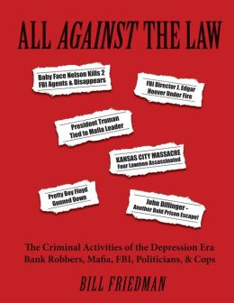 All Against the Law: The Criminal Activities of the Depression Era Bank Robbers, Mafia, FBI, Politicians, & Cops