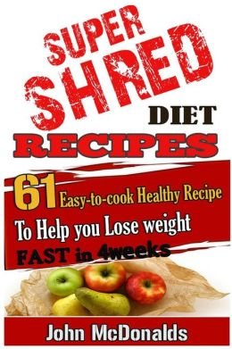 Super Shred Diet Recipes: 61 Easy-to-cook Healthy Recipes To Help you Lose weight