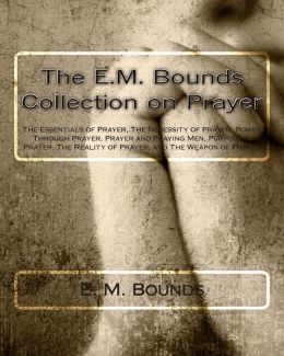 The E.M. Bounds Collection on Prayer: The Essentials of Prayer, The Necessity of Prayer, Power Through Prayer, Prayer and Praying Men, Purpose in Prayer, The Reality of Prayer, and The Weapon of Prayer