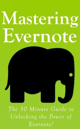 Mastering Evernote: The 30 Minute Guide to Unlocking the Power of Evernote!