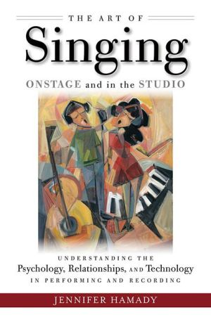 The Art of Singing on Stage and in the Studio: Understanding the Psychology, Relationships, and Technology in Recording and Live Performance