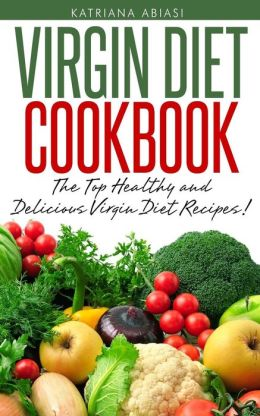 Virgin Diet Cookbook: The Top Healthy And Delicious Virgin Diet Recipes!