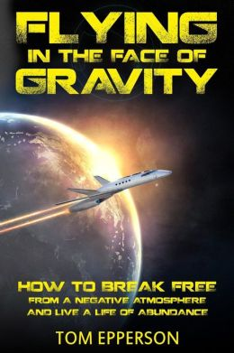 Flying in the Face of Gravity: How to Break Free From a Negative Atmosphere and Live a Life of Abundance