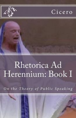 Rhetorica Ad Herennium: Book I: On the Theory of Public Speaking