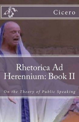 Rhetorica Ad Herennium: Book II: On the Theory of Public Speaking