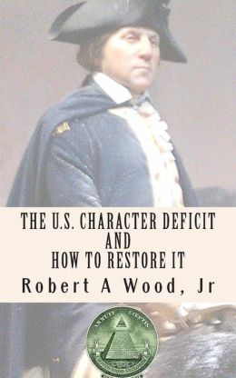 The U.S. Character Deficit and How to Restore it: One Individual at a Time Through the Power of Wisdom.