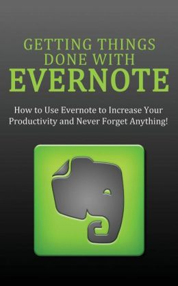 Getting Things Done with Evernote: How to Use Evernote to Increase Your Productivity and Never Forget Anything!