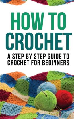 How To Make Crochet Bags Step By Step : How to Crochet: A Step by Step Guide to Crochet for Beginners by How ...