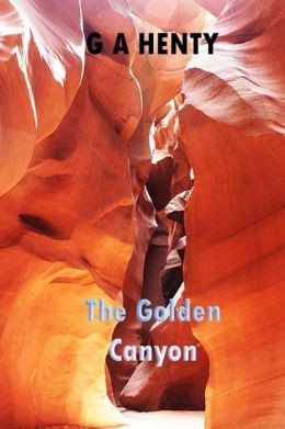 The Golden Canyon: (G a Henty Masterpiece Collection)