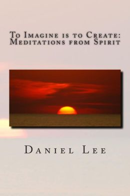 To Imagine is to Create: Meditations from Spirit