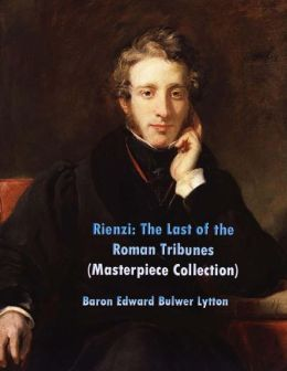 Rienzi: The Last of the Roman Tribunes: (Edward Bulwer Lytton Masterpiece Collection)