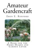 Book Cover Image. Title: Amateur Gardencraft:  A Book for the Home-Maker and Garden Lover, Author: Eben E. Rexford