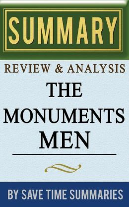 Book Summary, Review & Analysis: The Monuments Men: Allied Heroes, Nazi Thieves, and the Greatest Treasure Hunt in History