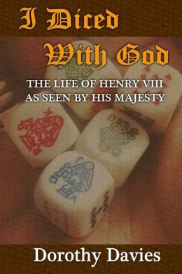 I Diced with God: The Life of Henry VIII as Seen by His Majesty