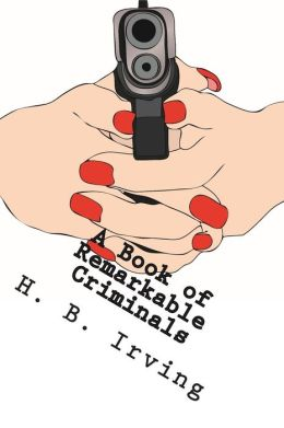 A Book of Remarkable Criminals: Their Lives, Their Crimes, And Their Fatal Ends.