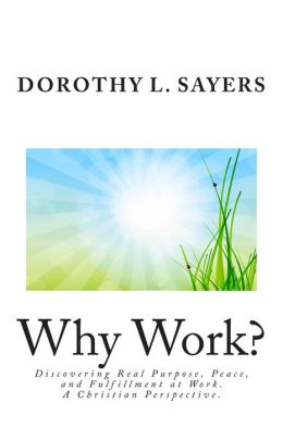 Why Work?: Discovering Real Purpose, Peace, and Fulfillment at Work. a Christian Perspective.