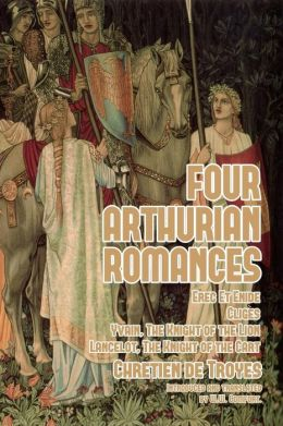 Four Arthurian Romances: Erec Et Enide, Cliges, Yvain, the Knight of the Lion, and Lancelot, the Knight of the Cart