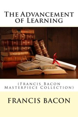 The Advancement of Learning: (Francis Bacon Masterpiece Collection)