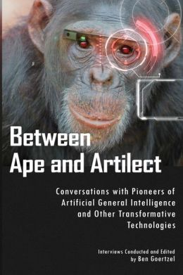 Between Ape and Artilect: Conversations with Pioneers of Artificial General Intelligence and Other Transformative Technologies