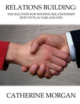 Relations Building: The Solution for Winning Relationships - How to Play Fair and Win