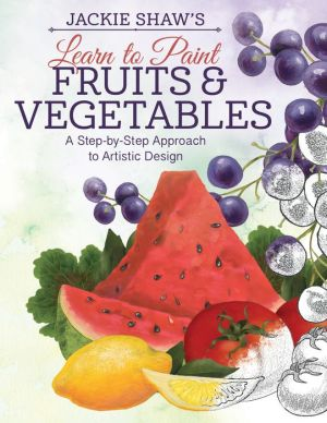 Jackie Shaw's Learn to Paint Fruits & Vegetables: A Step-by-Step Approach to Beautiful Results