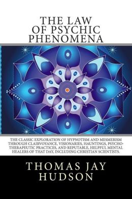 The Law of Psychic Phenomena: The Classic Exploration of Hypnotism and Mesmerism Through Clairvoyance, Visionaries, Hauntings, Psycho-Therapeutic Pr