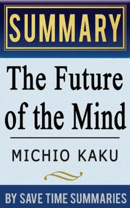 Book Summary, Review & Analysis: The Future of the Mind: The Scientific Quest to Understand, Enhance, and Empower the Mind