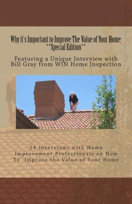 Why It's Important to Improve the Value of Your Home: **Special Edition**: Featuring a Unique Interview with Bill Gray from Win Home Inspection