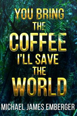 You Bring the Coffee, I'll Save the World