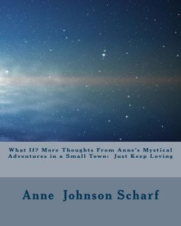 What If? More Thoughts from Anne's Mystical Adventures in a Small Town: Just Keep Loving