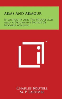 Arms And Armour: In Antiquity And The Middle Ages Also, A Descriptive Notice Of Modern Weapons