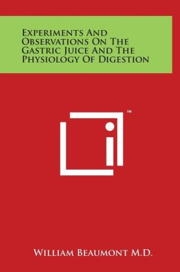 Experiments and Observations on the Gastric Juice and the Physiology of Digestion